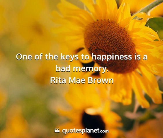 Rita mae brown - one of the keys to happiness is a bad memory....