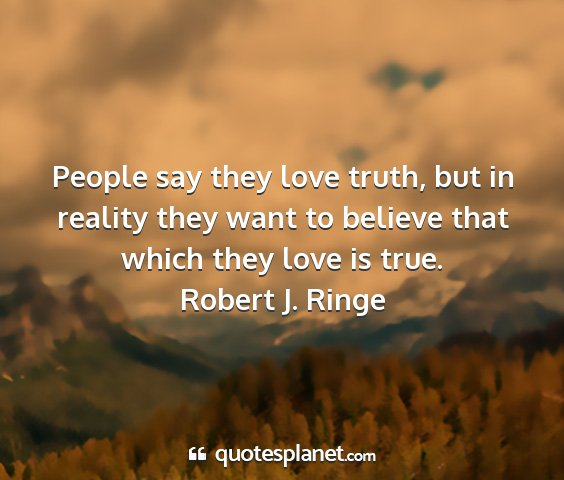 Robert j. ringe - people say they love truth, but in reality they...