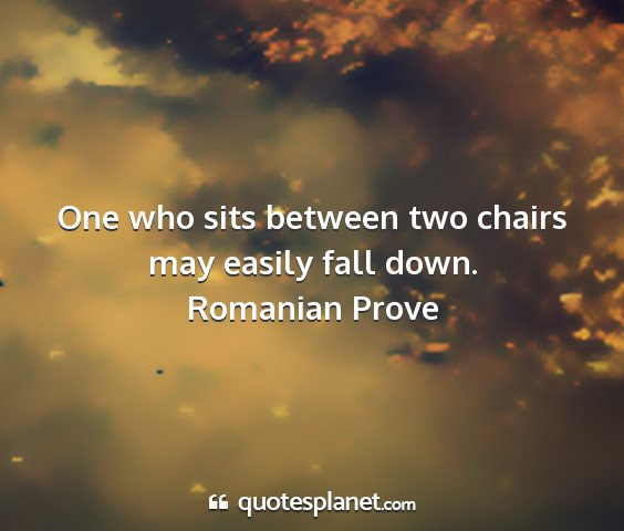 Romanian prove - one who sits between two chairs may easily fall...