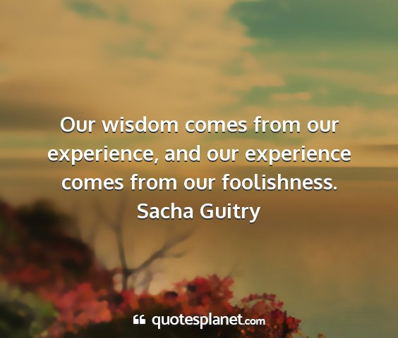 Sacha guitry - our wisdom comes from our experience, and our...