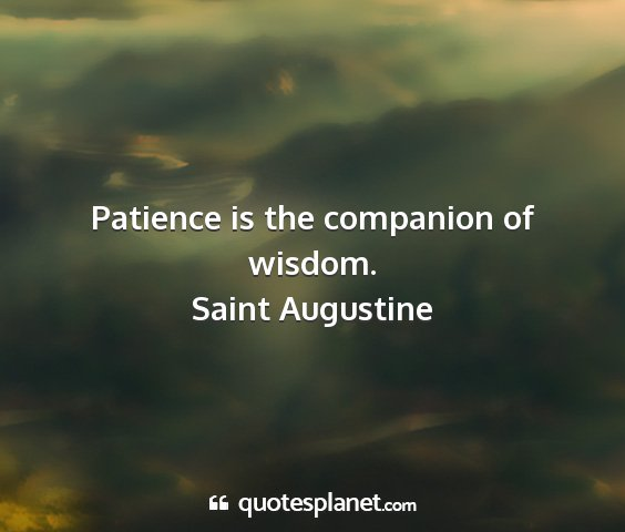 Saint augustine - patience is the companion of wisdom....