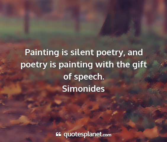 Simonides - painting is silent poetry, and poetry is painting...