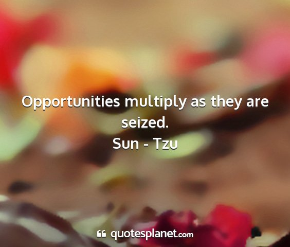 Sun - tzu - opportunities multiply as they are seized....