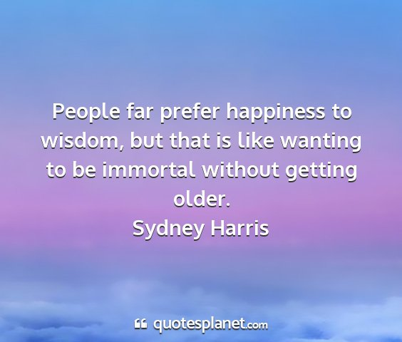 Sydney harris - people far prefer happiness to wisdom, but that...