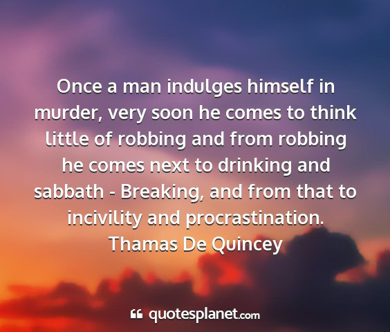 Thamas de quincey - once a man indulges himself in murder, very soon...
