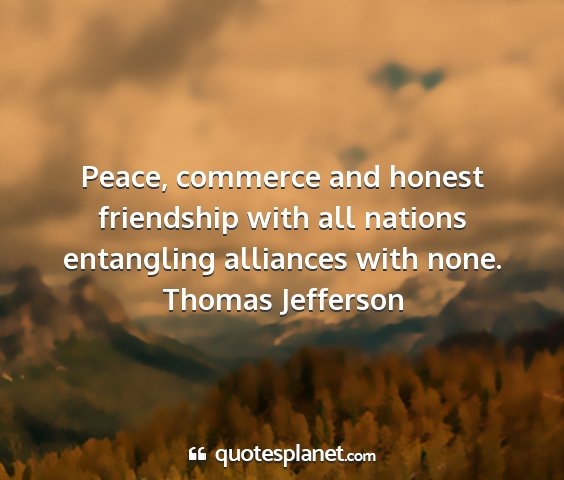 Thomas jefferson - peace, commerce and honest friendship with all...