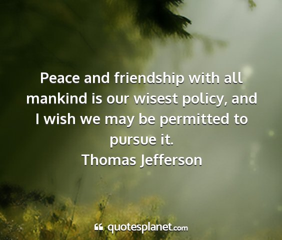 Thomas jefferson - peace and friendship with all mankind is our...