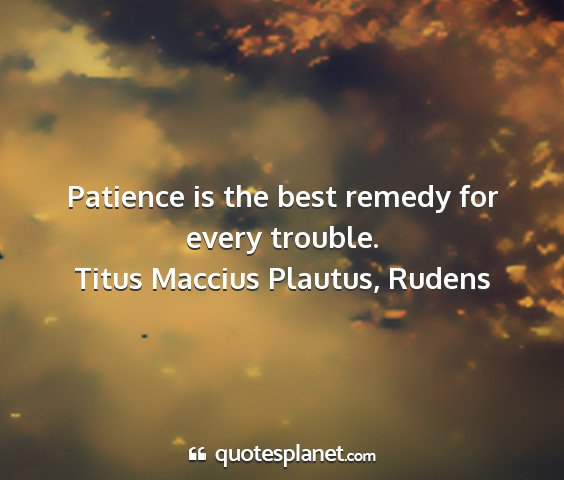 Titus maccius plautus, rudens - patience is the best remedy for every trouble....