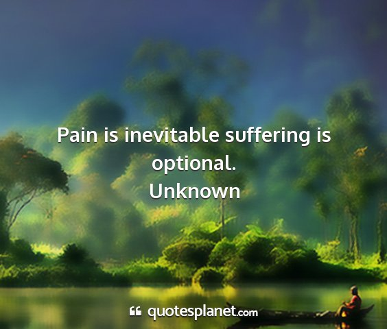 Unknown - pain is inevitable suffering is optional....