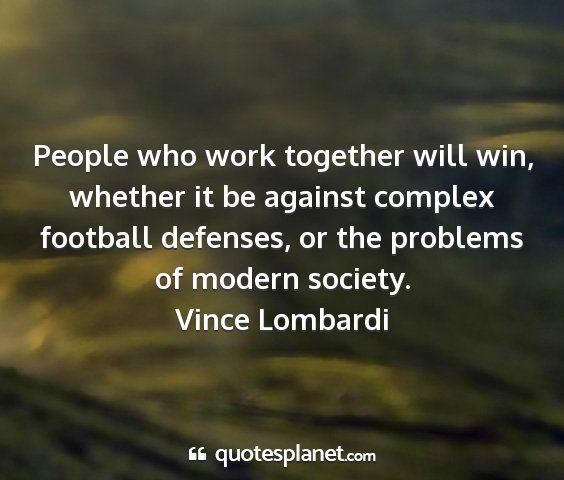 Vince lombardi - people who work together will win, whether it be...