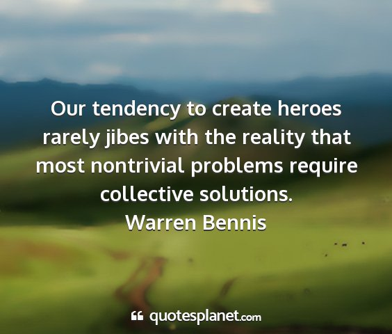 Warren bennis - our tendency to create heroes rarely jibes with...