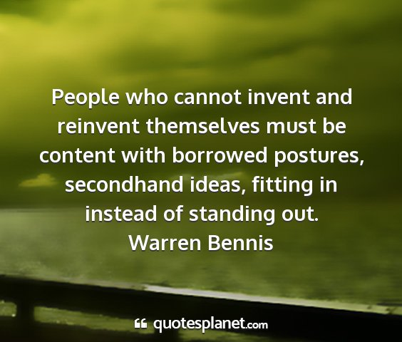 Warren bennis - people who cannot invent and reinvent themselves...