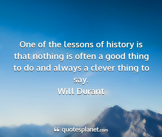 Will durant - one of the lessons of history is that nothing is...