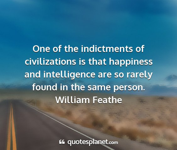 William feathe - one of the indictments of civilizations is that...
