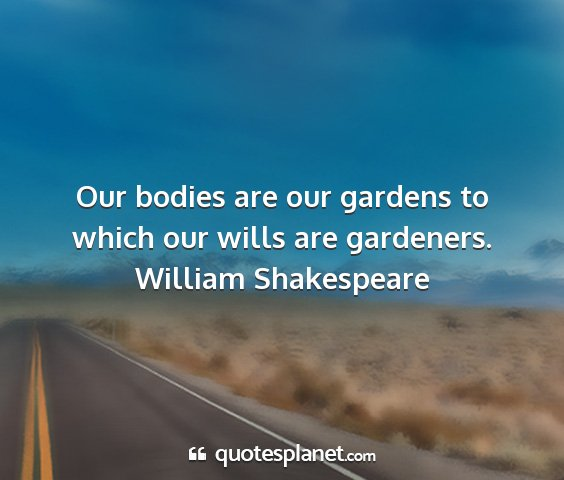 William shakespeare - our bodies are our gardens to which our wills are...
