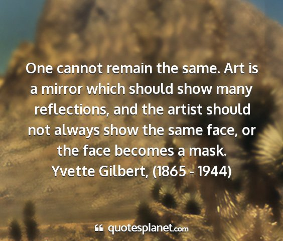 Yvette gilbert, (1865 - 1944) - one cannot remain the same. art is a mirror which...
