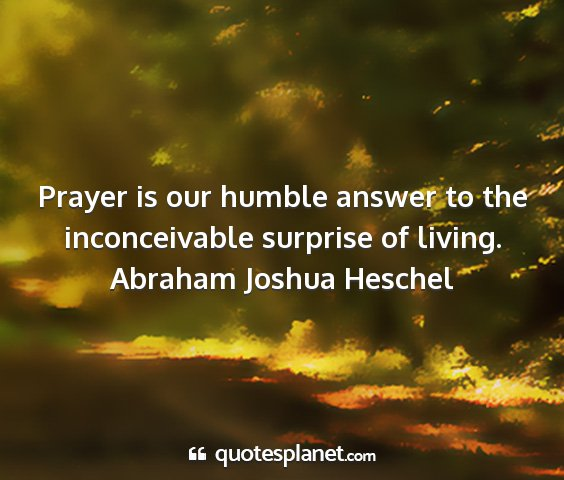 Abraham joshua heschel - prayer is our humble answer to the inconceivable...