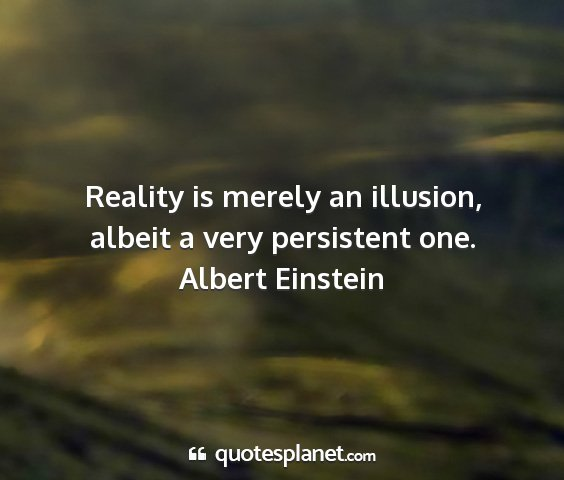 Albert einstein - reality is merely an illusion, albeit a very...