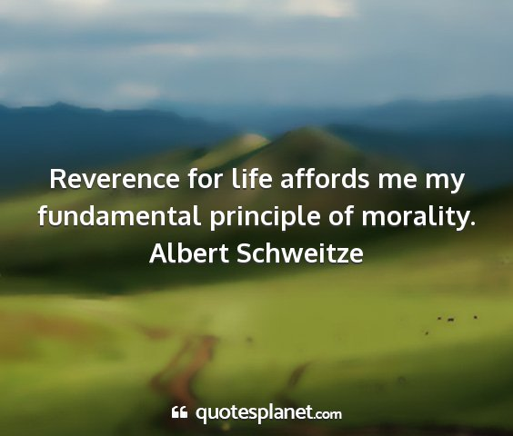 Albert schweitze - reverence for life affords me my fundamental...