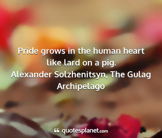 Alexander solzhenitsyn, the gulag archipelago - pride grows in the human heart like lard on a pig....