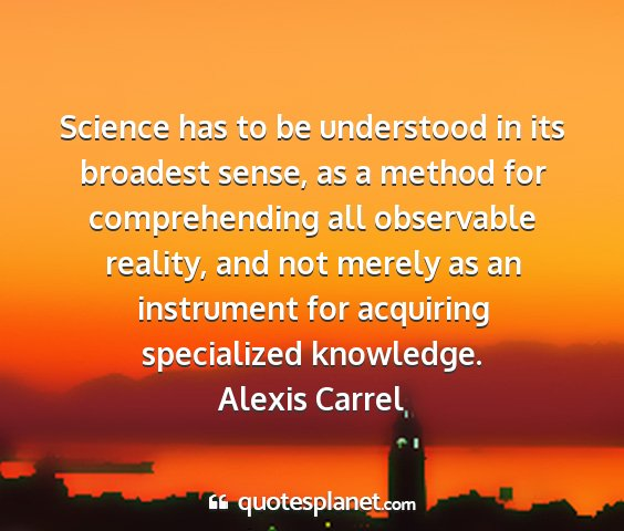 Alexis carrel - science has to be understood in its broadest...