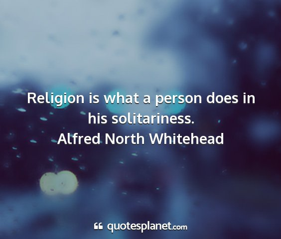 Alfred north whitehead - religion is what a person does in his...