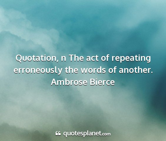Ambrose bierce - quotation, n the act of repeating erroneously the...