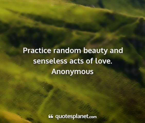 Anonymous - practice random beauty and senseless acts of love....