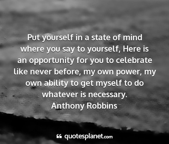 Anthony robbins - put yourself in a state of mind where you say to...