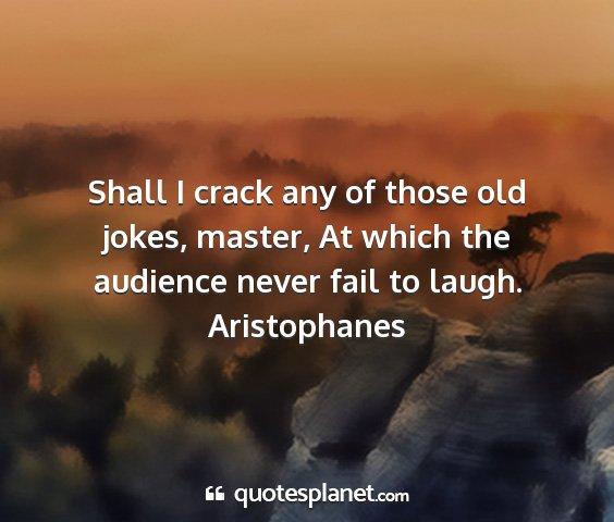 Aristophanes - shall i crack any of those old jokes, master, at...