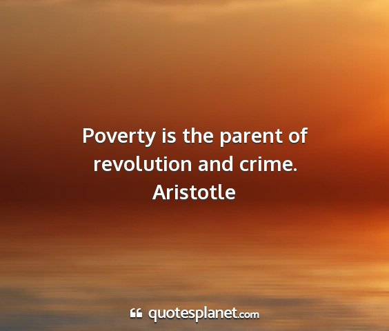 Aristotle - poverty is the parent of revolution and crime....