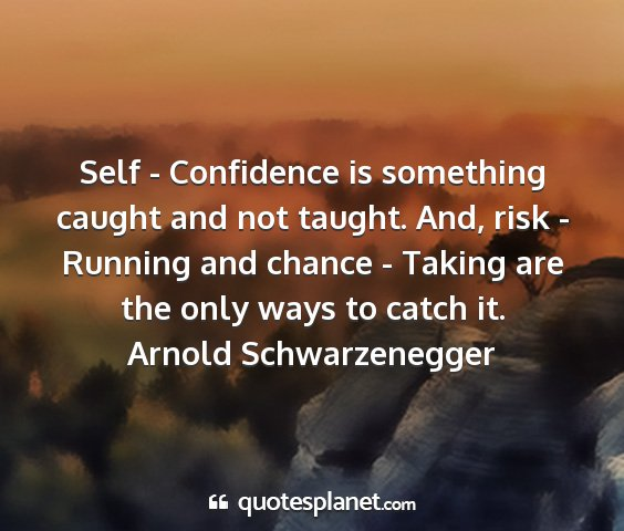 Arnold schwarzenegger - self - confidence is something caught and not...