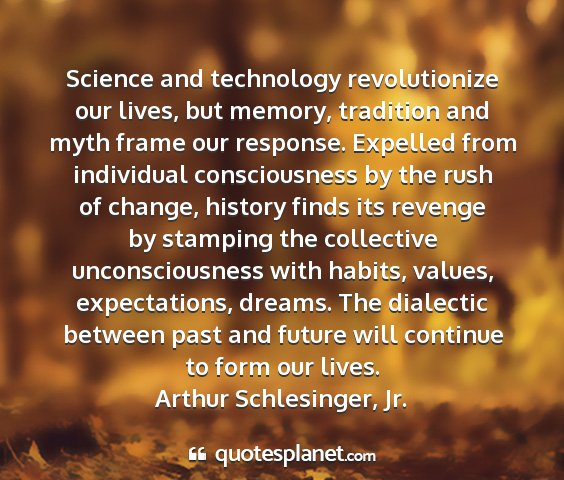 Arthur schlesinger, jr. - science and technology revolutionize our lives,...