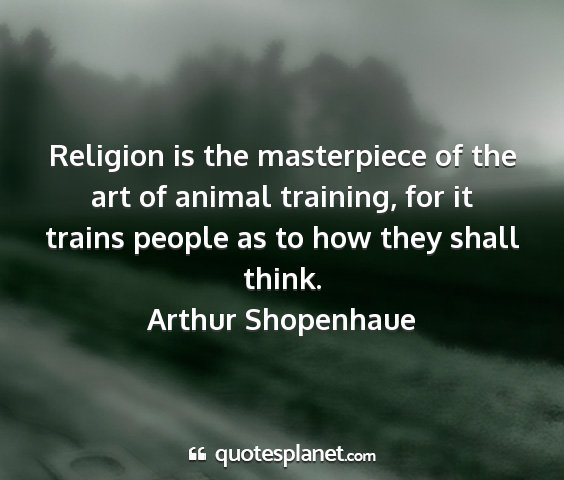 Arthur shopenhaue - religion is the masterpiece of the art of animal...