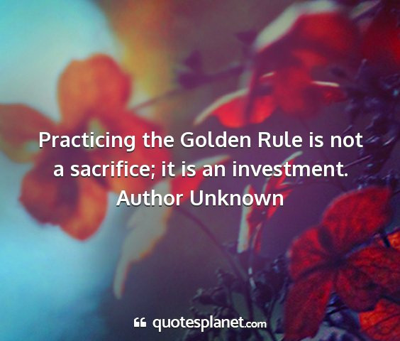 Author unknown - practicing the golden rule is not a sacrifice; it...