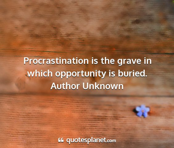 Author unknown - procrastination is the grave in which opportunity...