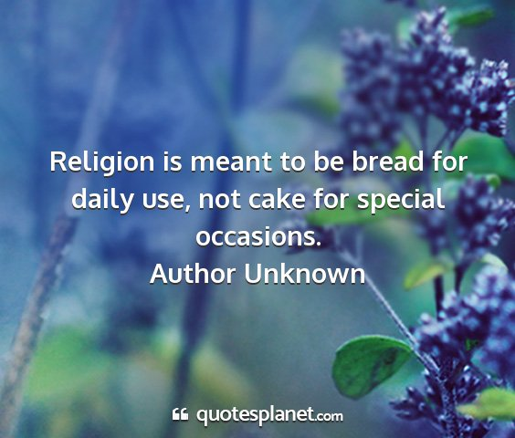 Author unknown - religion is meant to be bread for daily use, not...