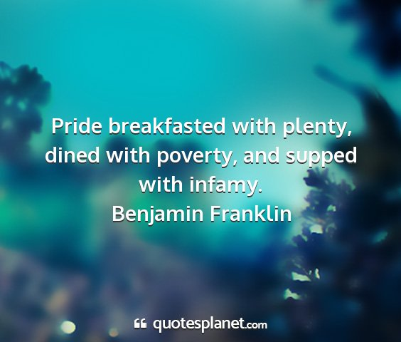 Benjamin franklin - pride breakfasted with plenty, dined with...