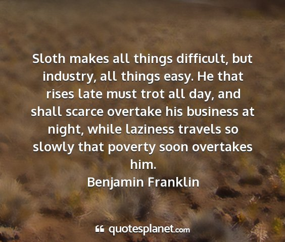 Benjamin franklin - sloth makes all things difficult, but industry,...