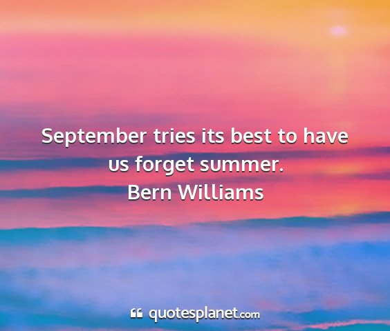 Bern williams - september tries its best to have us forget summer....