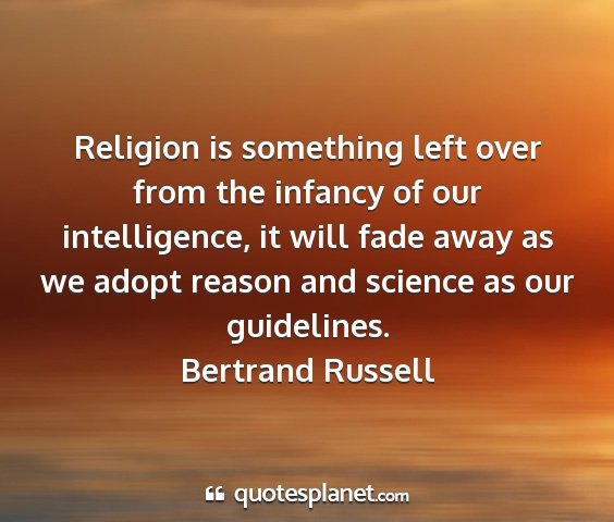Bertrand russell - religion is something left over from the infancy...