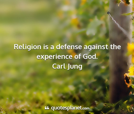 Carl jung - religion is a defense against the experience of...