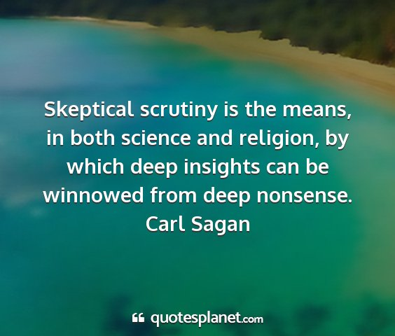 Carl sagan - skeptical scrutiny is the means, in both science...