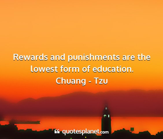 Chuang - tzu - rewards and punishments are the lowest form of...