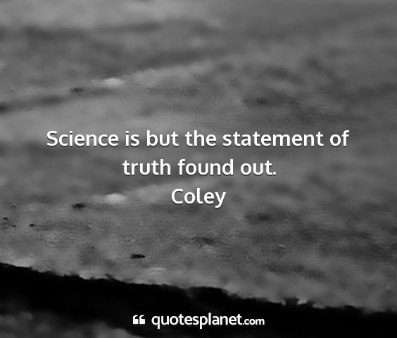 Coley - science is but the statement of truth found out....