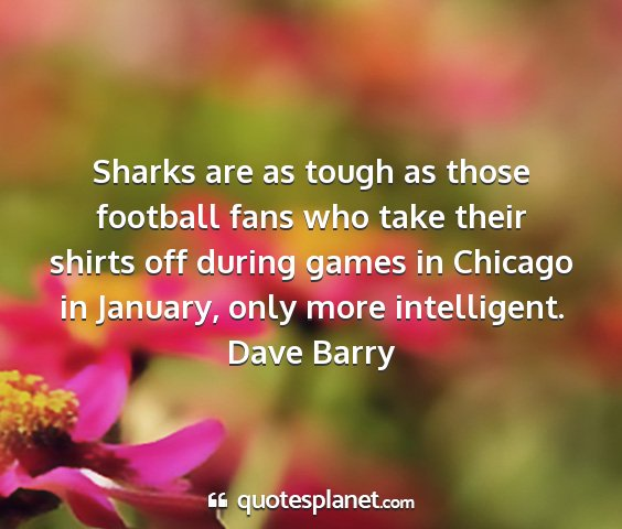 Dave barry - sharks are as tough as those football fans who...