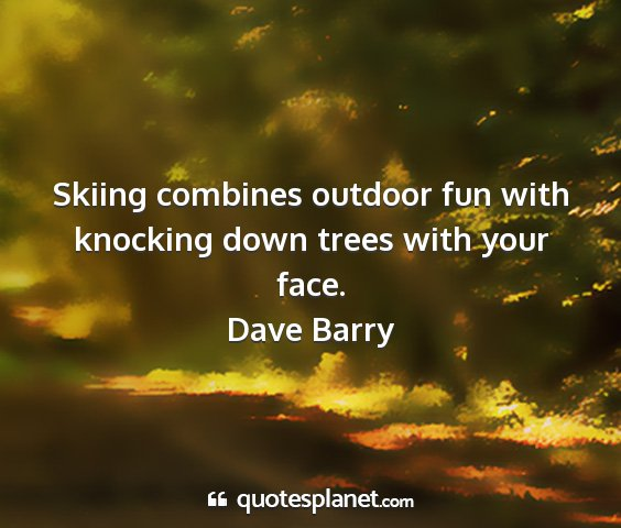 Dave barry - skiing combines outdoor fun with knocking down...