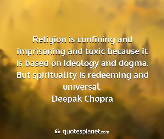 Deepak chopra - religion is confining and imprisoning and toxic...