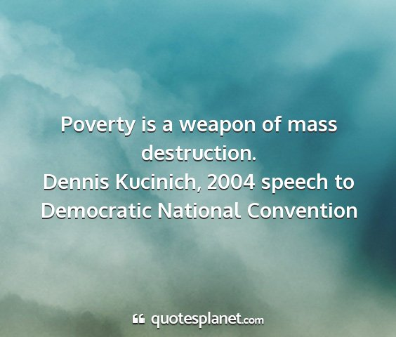 Dennis kucinich, 2004 speech to democratic national convention - poverty is a weapon of mass destruction....