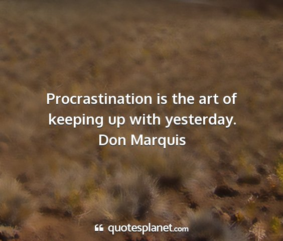 Don marquis - procrastination is the art of keeping up with...